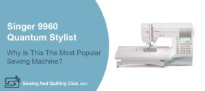 Singer 9960 Quantum Stylist Sewing Machine Review