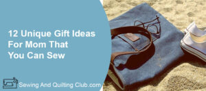 Unique Gifts Ideas For Mom That You Can Sew