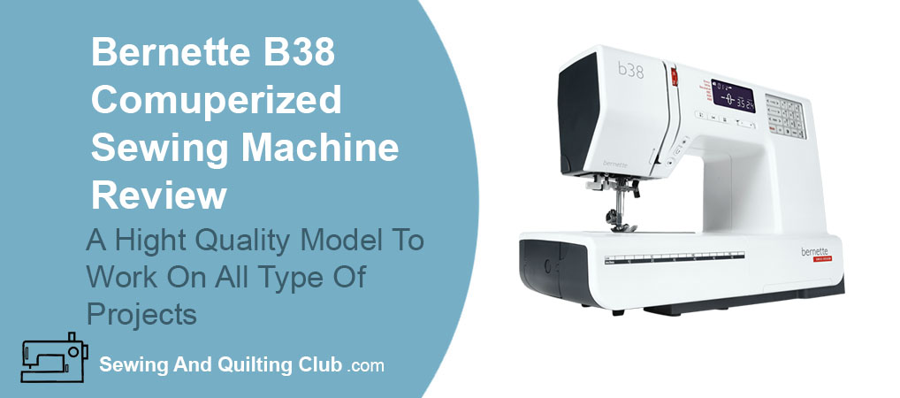 Bernette B38 Computerized Sewing Machine Review - Sewing Machine
