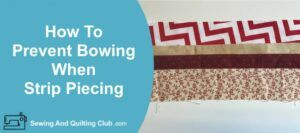 How To Prevent Bowing When Strip Piecing